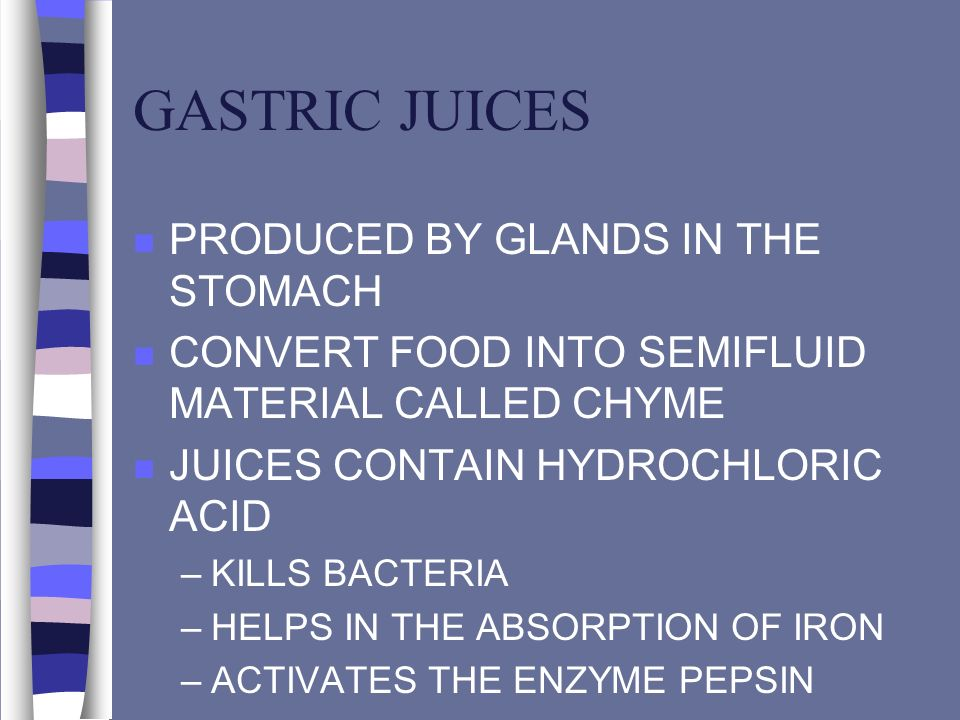 GASTRIC JUICES n PRODUCED BY GLANDS IN THE STOMACH n CONVERT FOOD INTO SEMIFLUID MATERIAL CALLED CHYME n JUICES CONTAIN HYDROCHLORIC ACID –KILLS BACTE