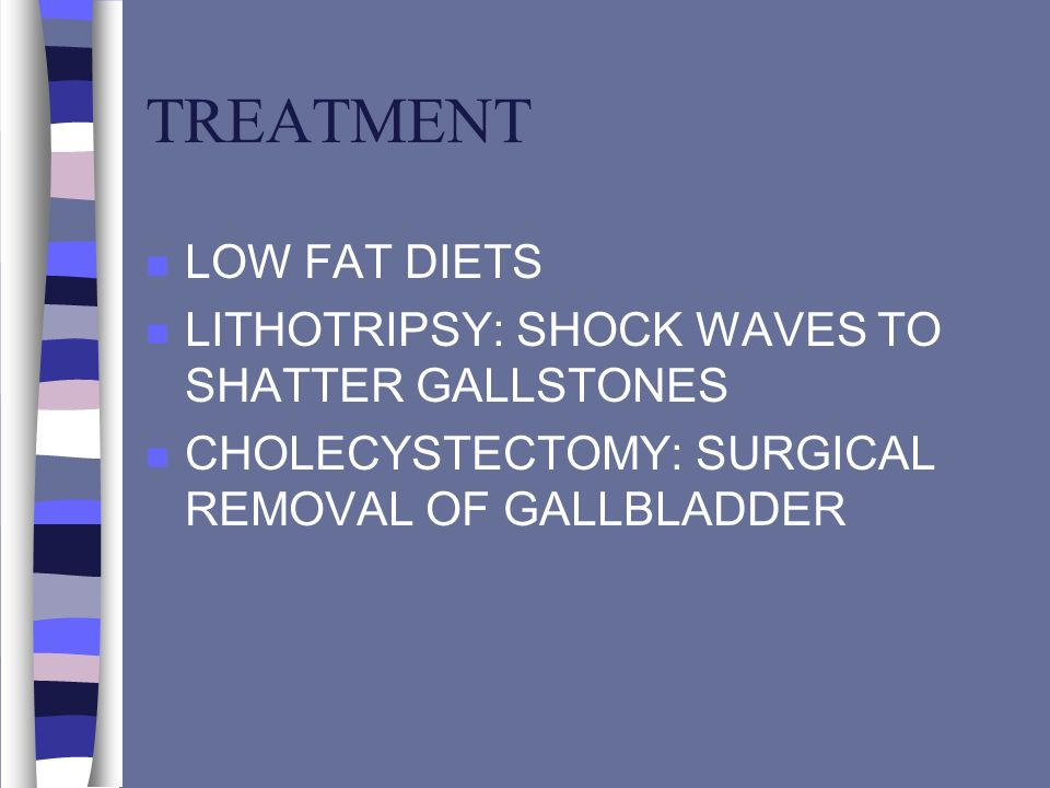 TREATMENT n LOW FAT DIETS n LITHOTRIPSY: SHOCK WAVES TO SHATTER GALLSTONES n CHOLECYSTECTOMY: SURGICAL REMOVAL OF GALLBLADDER