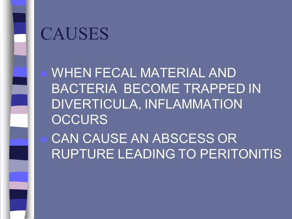 CAUSES n WHEN FECAL MATERIAL AND BACTERIA BECOME TRAPPED IN DIVERTICULA, INFLAMMATION OCCURS n CAN CAUSE AN ABSCESS OR RUPTURE LEADING TO PERITONITIS