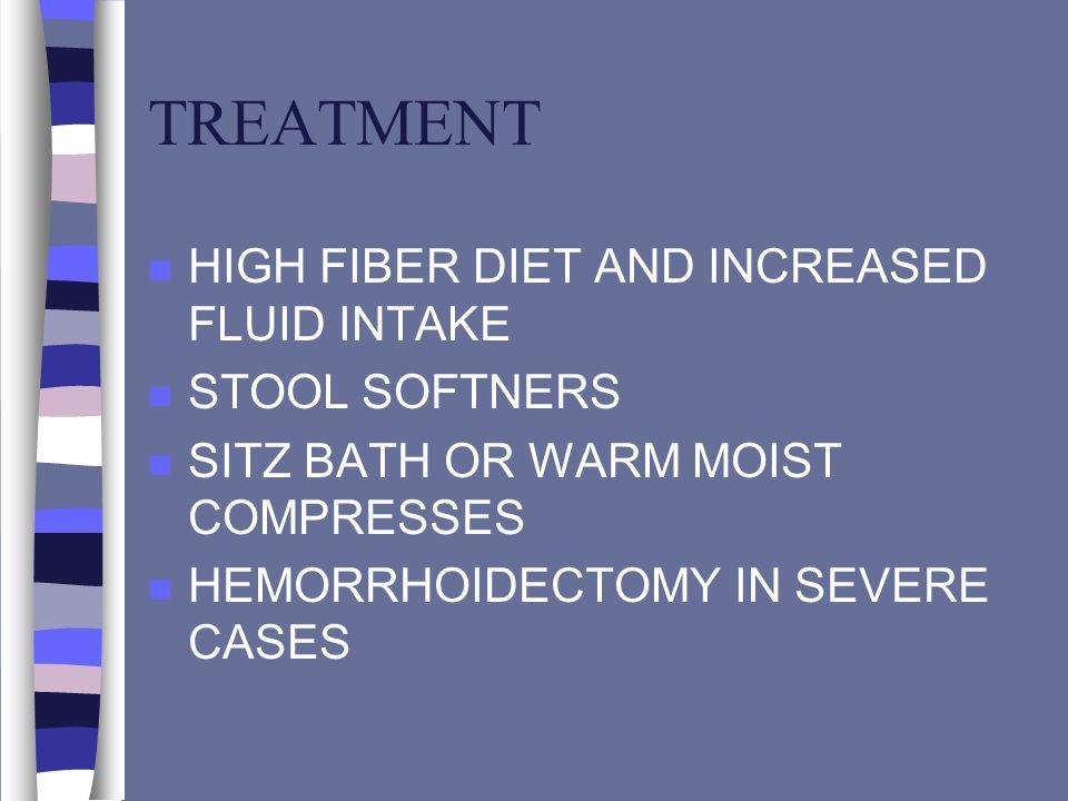 TREATMENT n HIGH FIBER DIET AND INCREASED FLUID INTAKE n STOOL SOFTNERS n SITZ BATH OR WARM MOIST COMPRESSES n HEMORRHOIDECTOMY IN SEVERE CASES
