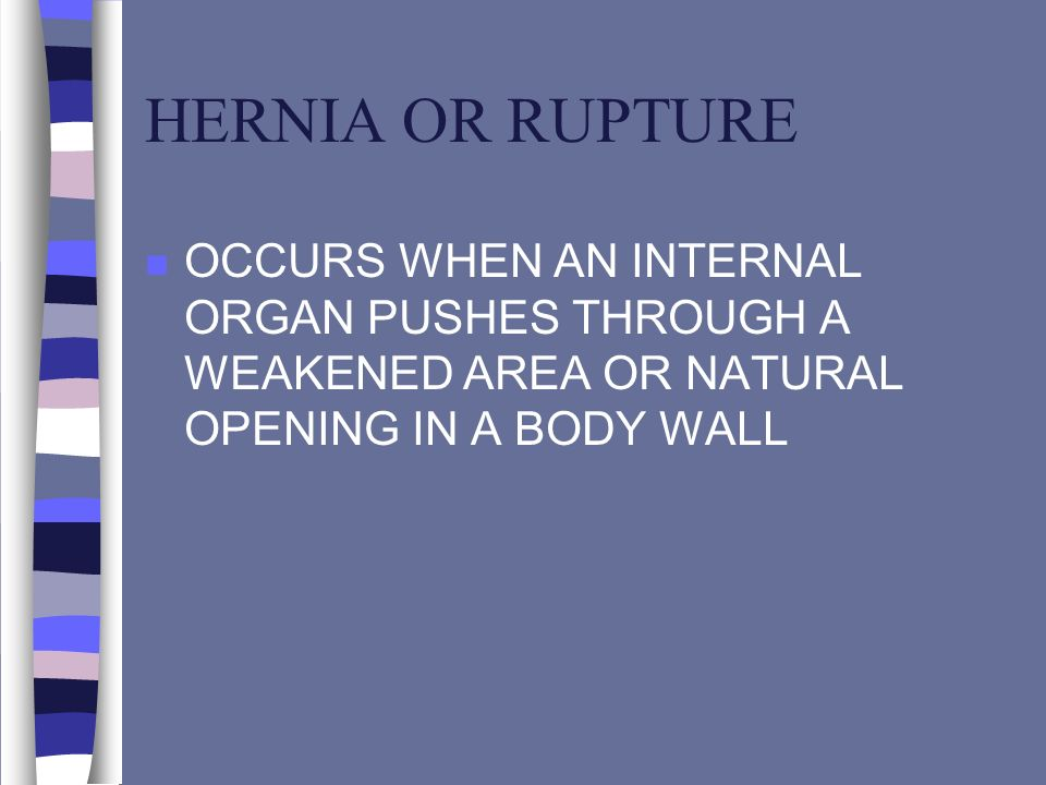 HERNIA OR RUPTURE n OCCURS WHEN AN INTERNAL ORGAN PUSHES THROUGH A WEAKENED AREA OR NATURAL OPENING IN A BODY WALL