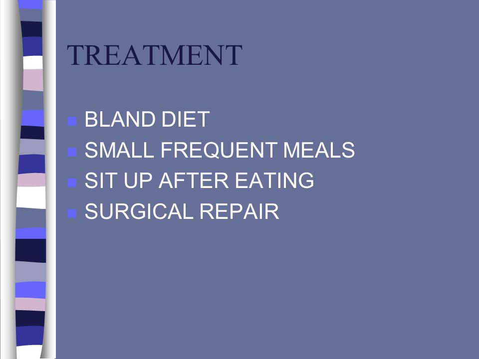 TREATMENT n BLAND DIET n SMALL FREQUENT MEALS n SIT UP AFTER EATING n SURGICAL REPAIR