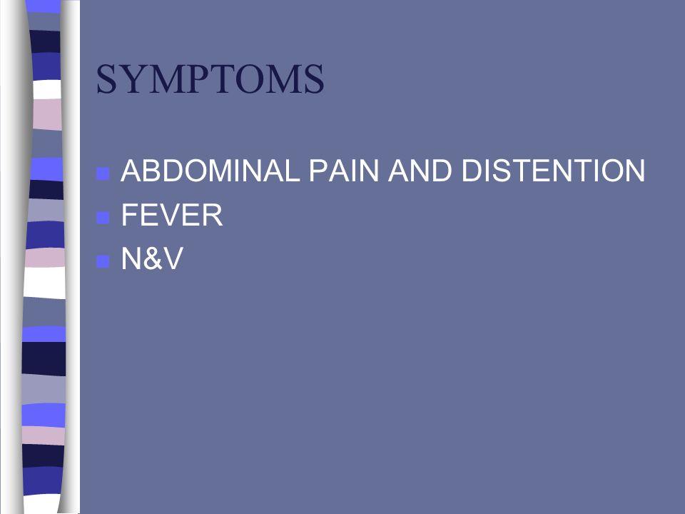 SYMPTOMS n ABDOMINAL PAIN AND DISTENTION n FEVER n N&V