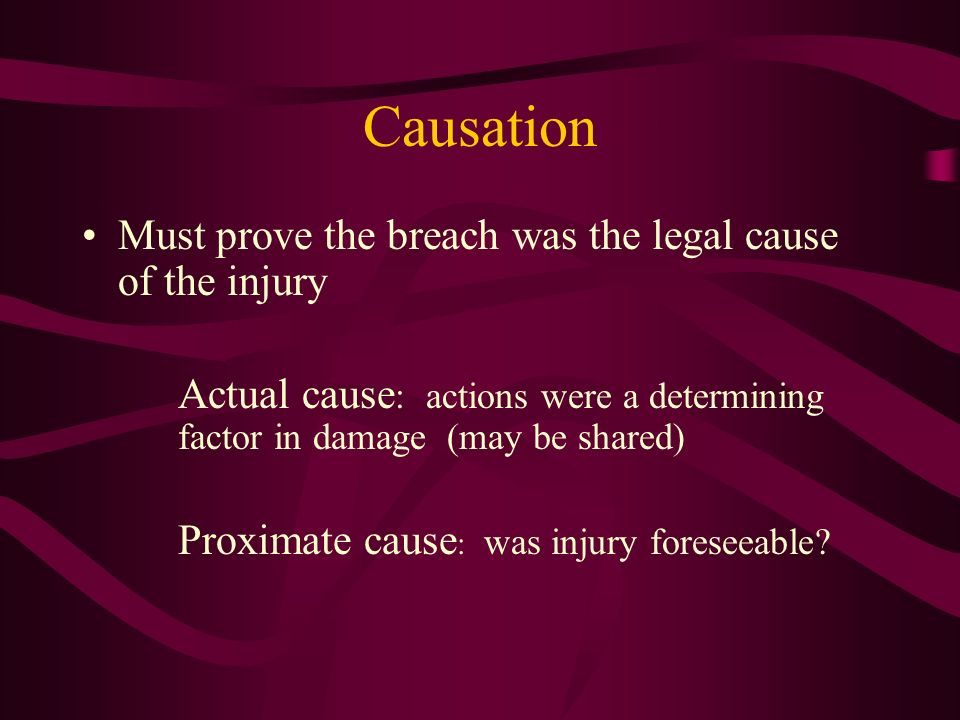 Causation Must prove the breach was the legal cause of the injury Actual cause : actions were a determining factor in damage (may be shared) Proximate