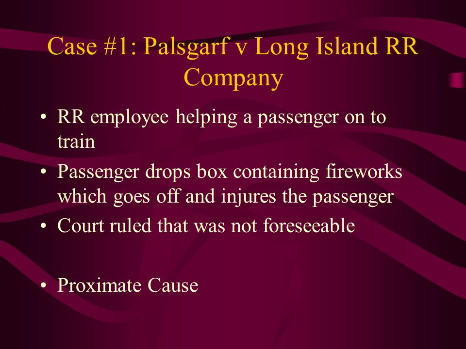 Case #1: Palsgarf v Long Island RR Company RR employee helping a passenger on to train Passenger drops box containing fireworks which goes off and inj