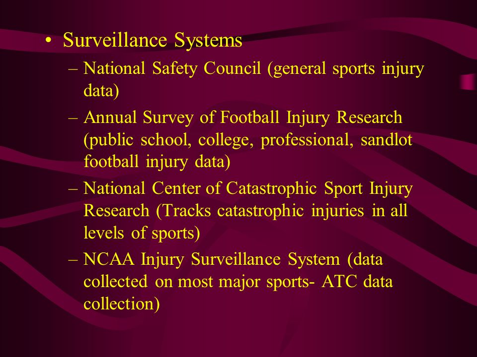 Surveillance Systems –National Safety Council (general sports injury data) –Annual Survey of Football Injury Research (public school, college, profess
