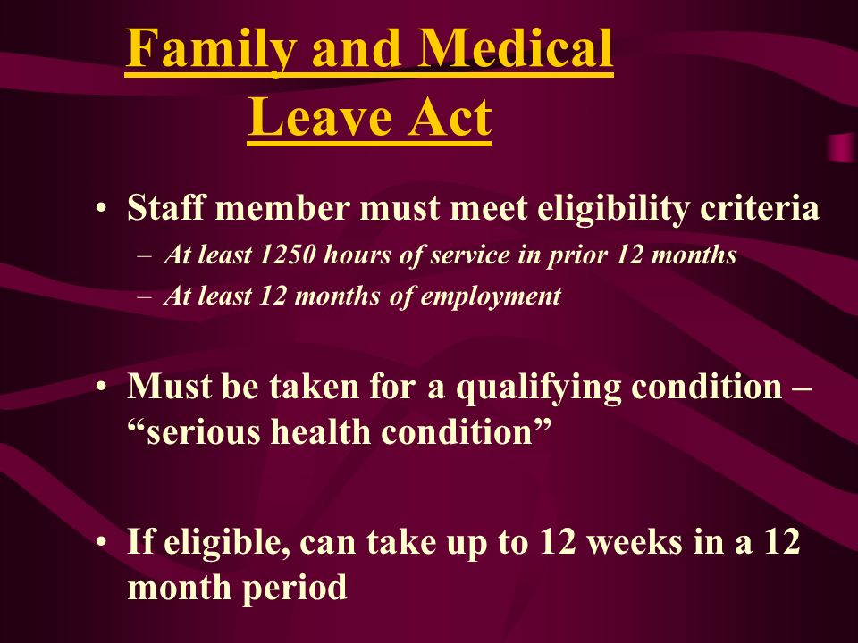 Family and Medical Leave Act Staff member must meet eligibility criteria –At least 1250 hours of service in prior 12 months –At least 12 months of emp