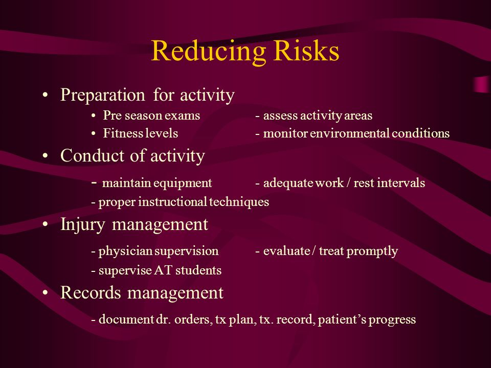 Reducing Risks Preparation for activity Pre season exams - assess activity areas Fitness levels - monitor environmental conditions Conduct of activity