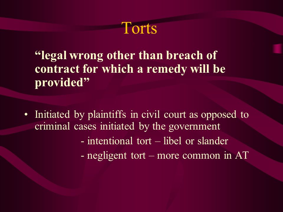 Torts legal wrong other than breach of contract for which a remedy will be provided Initiated by plaintiffs in civil court as opposed to criminal case