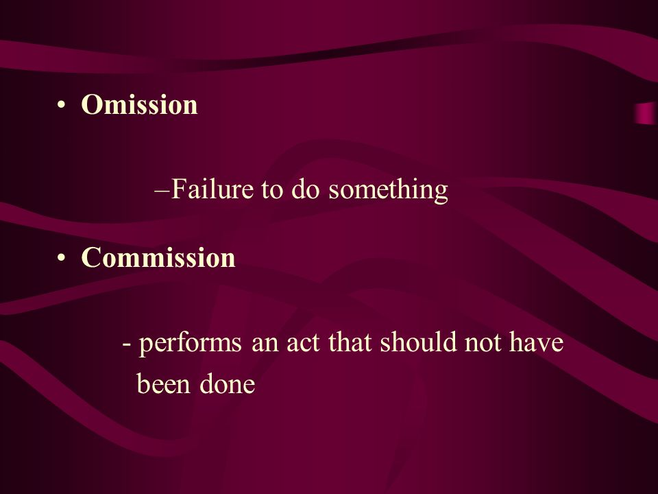 Omission –Failure to do something Commission - performs an act that should not have been done
