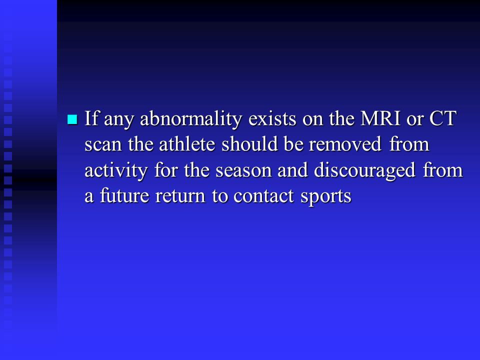 If any abnormality exists on the MRI or CT scan the athlete should be removed from activity for the season and discouraged from a future return to con