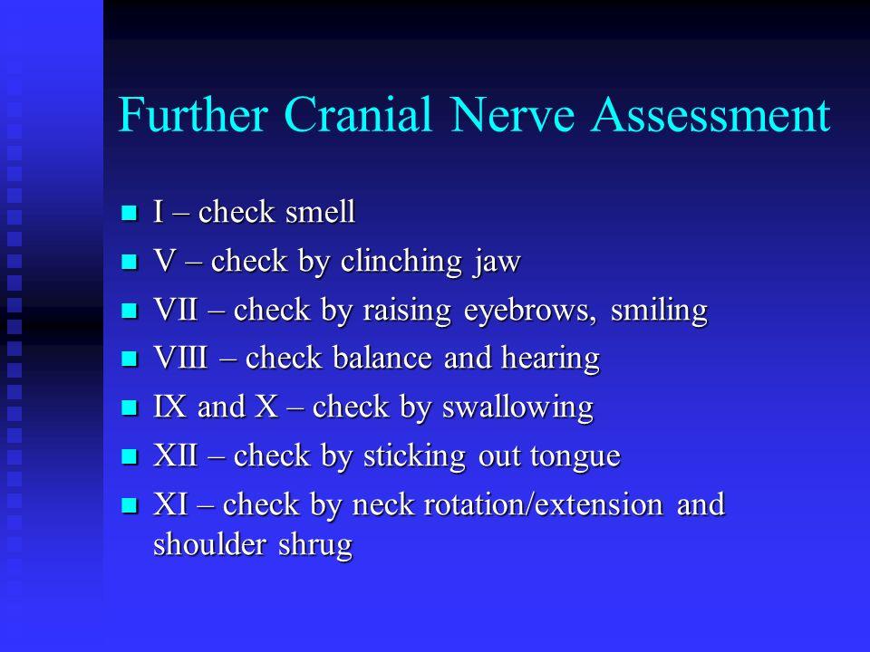 Further Cranial Nerve Assessment I – check smell I – check smell V – check by clinching jaw V – check by clinching jaw VII – check by raising eyebrows