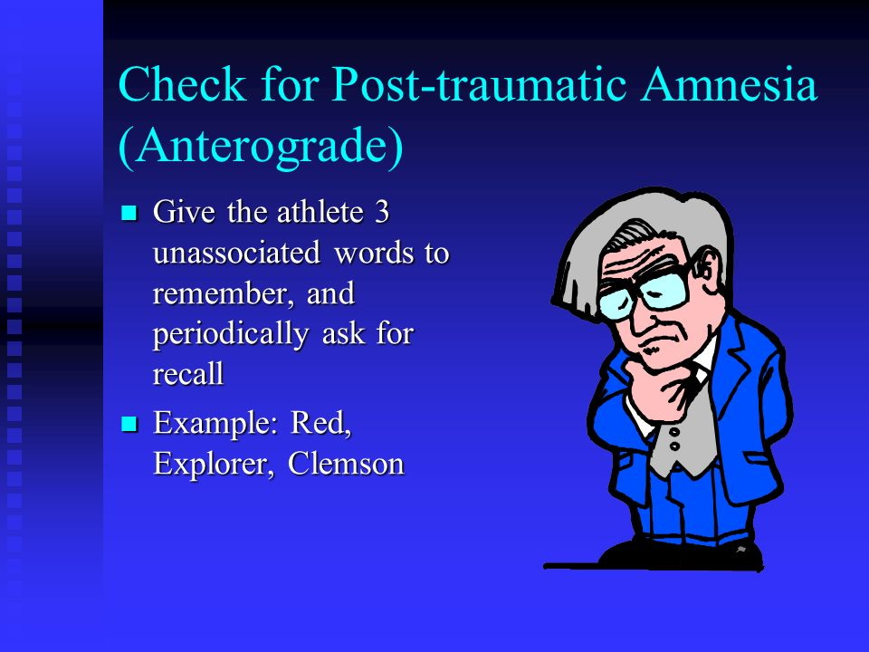 Check for Post-traumatic Amnesia (Anterograde) Give the athlete 3 unassociated words to remember, and periodically ask for recall Give the athlete 3 u