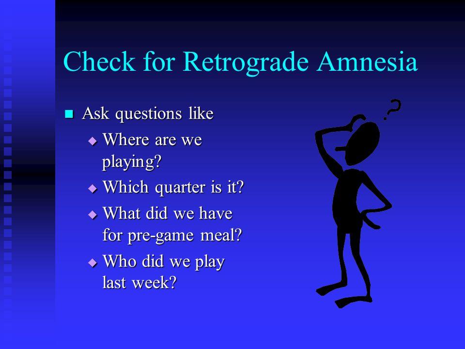 Check for Retrograde Amnesia Ask questions like Ask questions like Where are we playing? Where are we playing? Which quarter is it? Which quarter is i