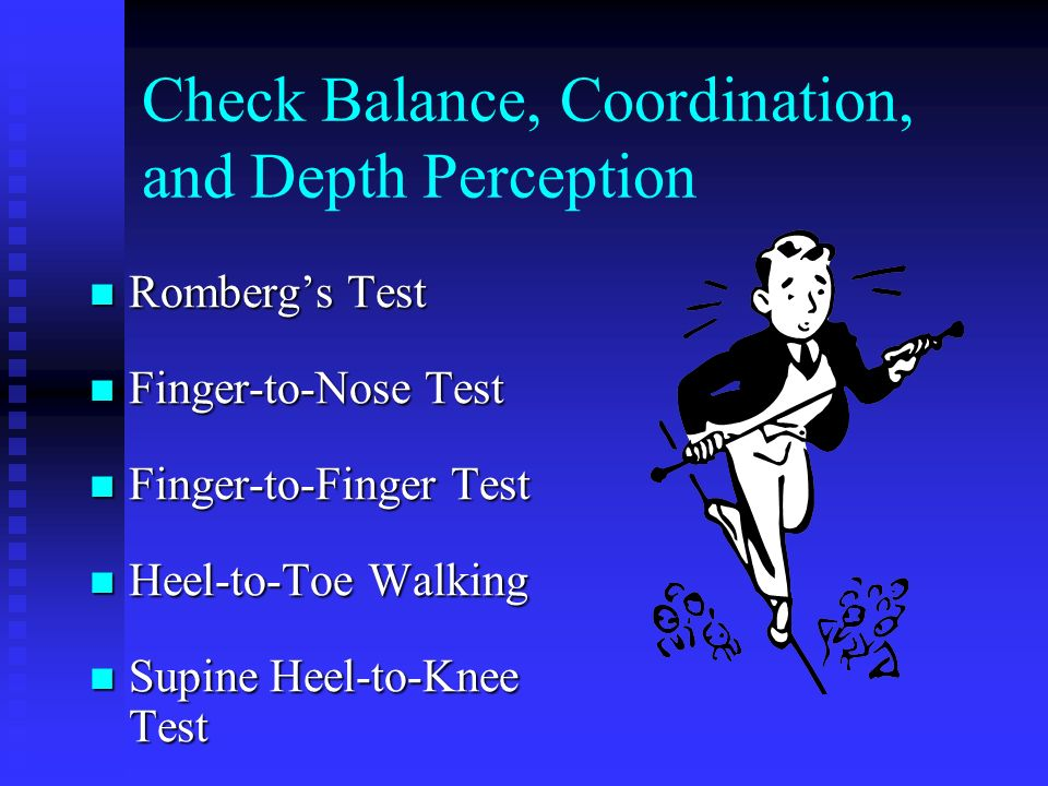 Check Balance, Coordination, and Depth Perception Rombergs Test Rombergs Test Finger-to-Nose Test Finger-to-Nose Test Finger-to-Finger Test Finger-to-