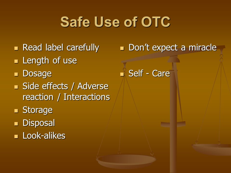 Safe Use of OTC Read label carefully Read label carefully Length of use Length of use Dosage Dosage Side effects / Adverse reaction / Interactions Sid