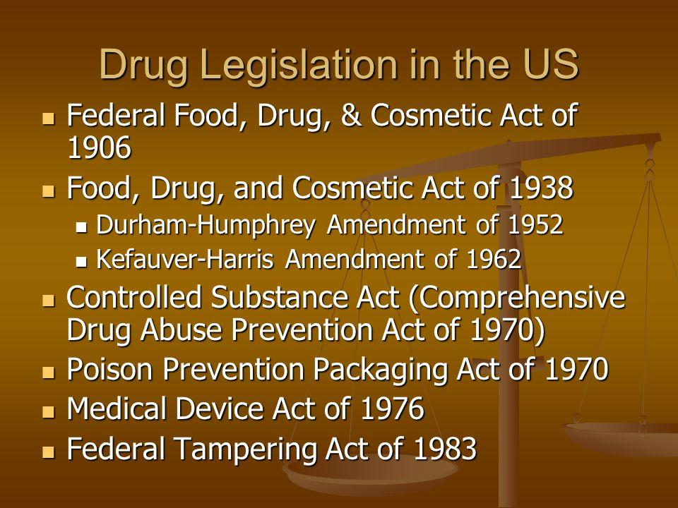 Drug Legislation in the US Federal Food, Drug, & Cosmetic Act of 1906 Federal Food, Drug, & Cosmetic Act of 1906 Food, Drug, and Cosmetic Act of 1938