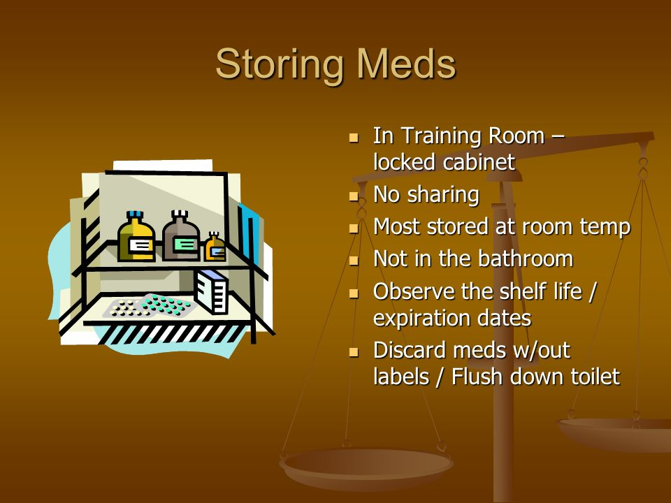 Storing Meds In Training Room – locked cabinet No sharing Most stored at room temp Not in the bathroom Observe the shelf life / expiration dates Disca