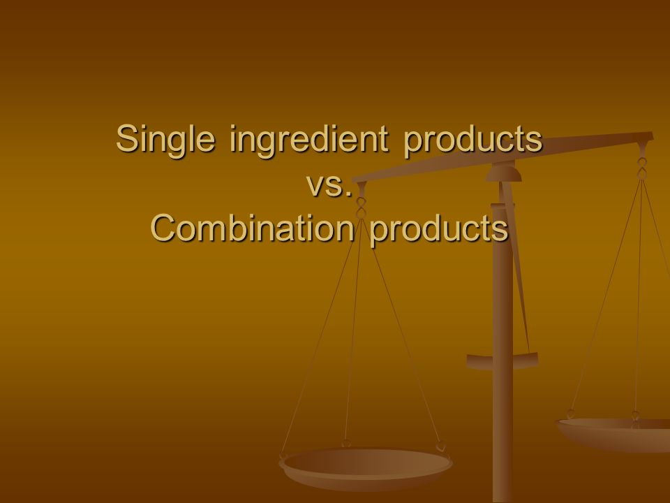 Single ingredient products vs. Combination products