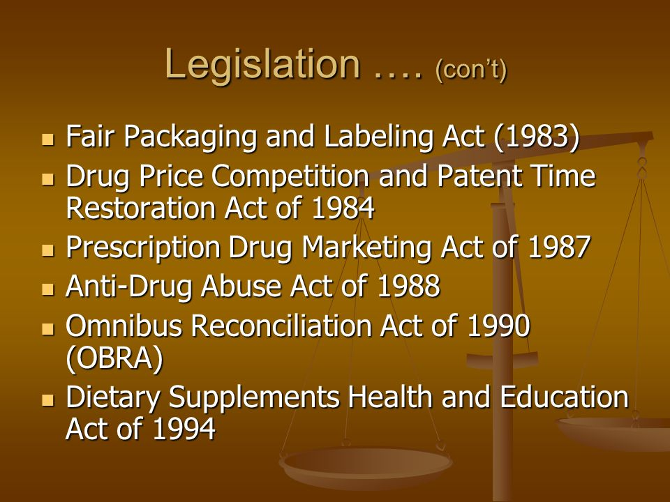 Legislation …. (cont) Fair Packaging and Labeling Act (1983) Fair Packaging and Labeling Act (1983) Drug Price Competition and Patent Time Restoration