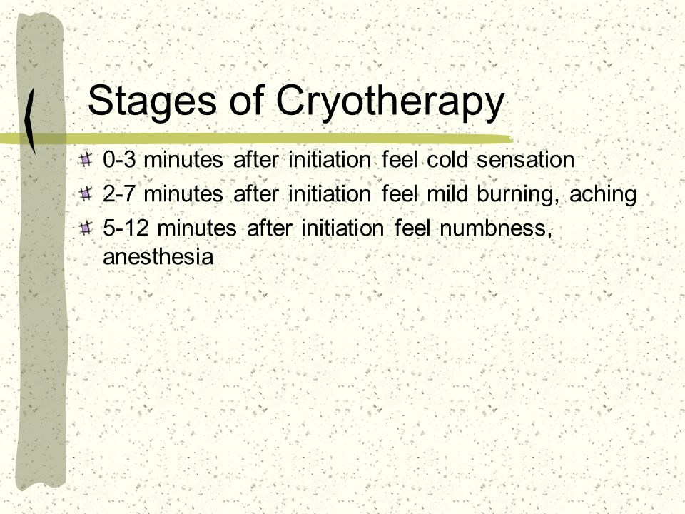 Stages of Cryotherapy 0-3 minutes after initiation feel cold sensation 2-7 minutes after initiation feel mild burning, aching 5-12 minutes after initi