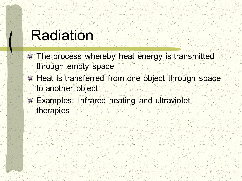 Radiation The process whereby heat energy is transmitted through empty space Heat is transferred from one object through space to another object Examp