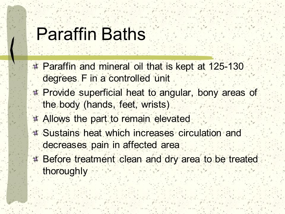 Paraffin Baths Paraffin and mineral oil that is kept at 125-130 degrees F in a controlled unit Provide superficial heat to angular, bony areas of the