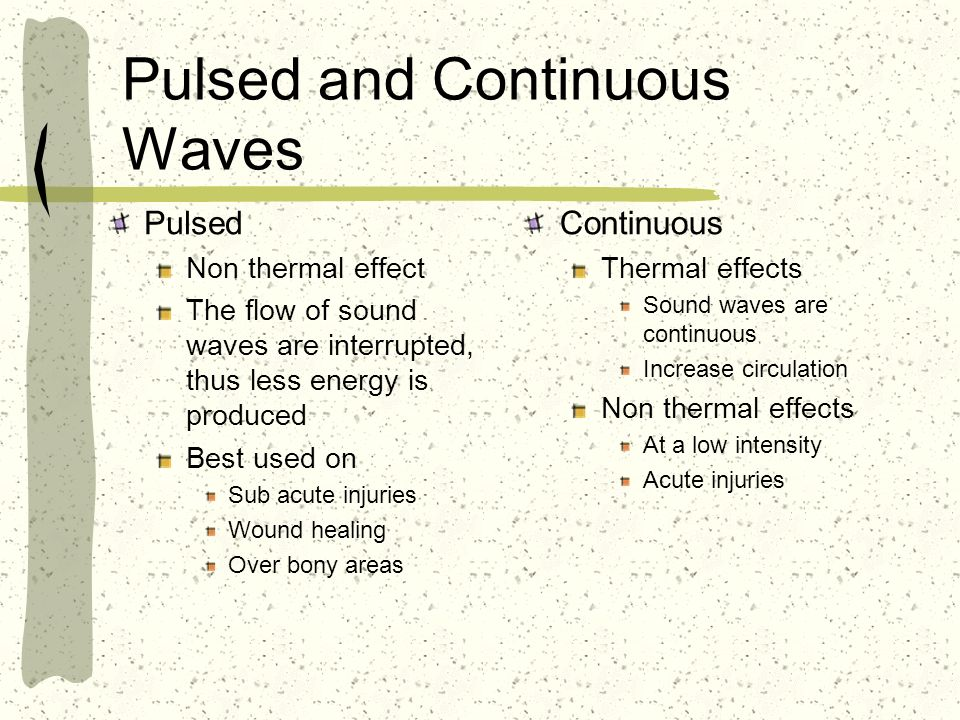 Pulsed and Continuous Waves Pulsed Non thermal effect The flow of sound waves are interrupted, thus less energy is produced Best used on Sub acute inj