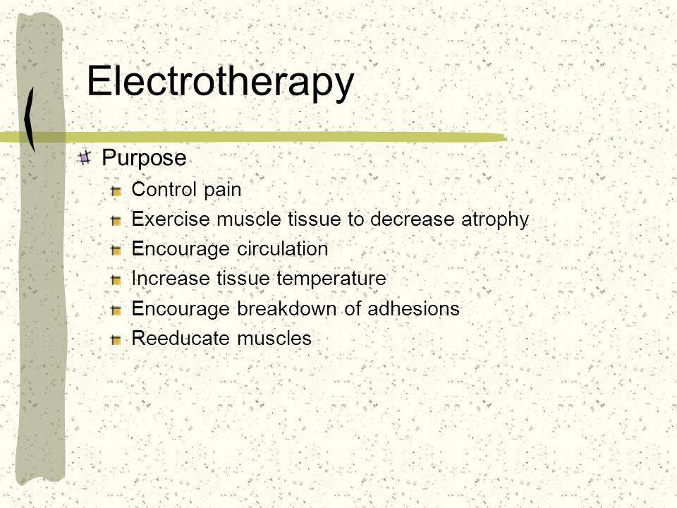 Electrotherapy Purpose Control pain Exercise muscle tissue to decrease atrophy Encourage circulation Increase tissue temperature Encourage breakdown o