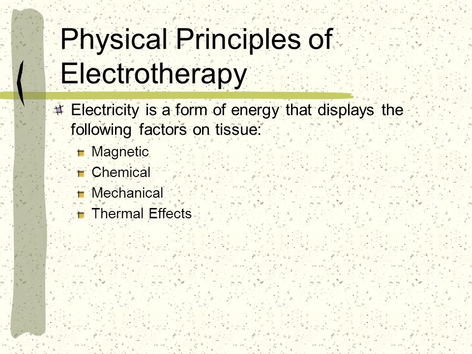 Physical Principles of Electrotherapy Electricity is a form of energy that displays the following factors on tissue: Magnetic Chemical Mechanical Ther