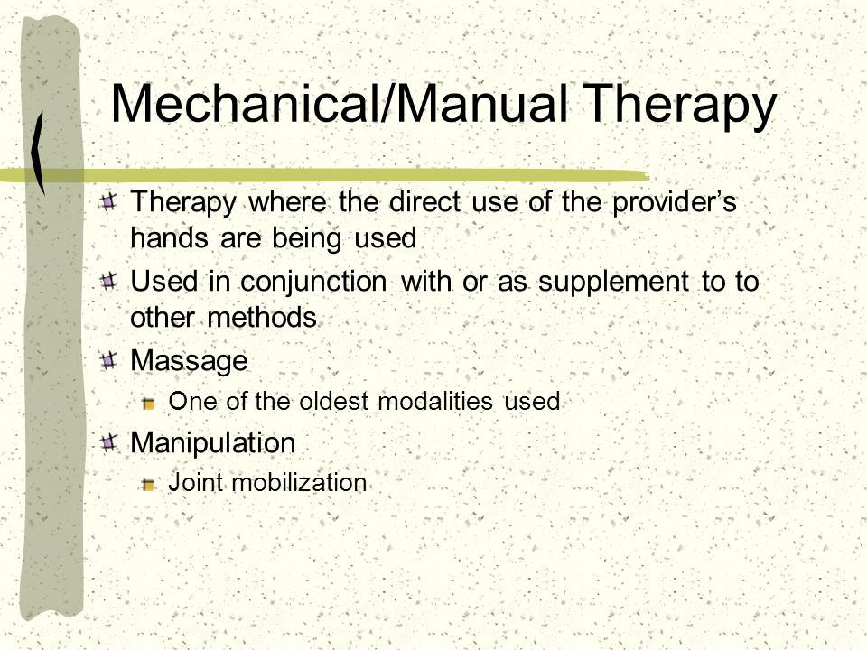 Mechanical/Manual Therapy Therapy where the direct use of the providers hands are being used Used in conjunction with or as supplement to to other met