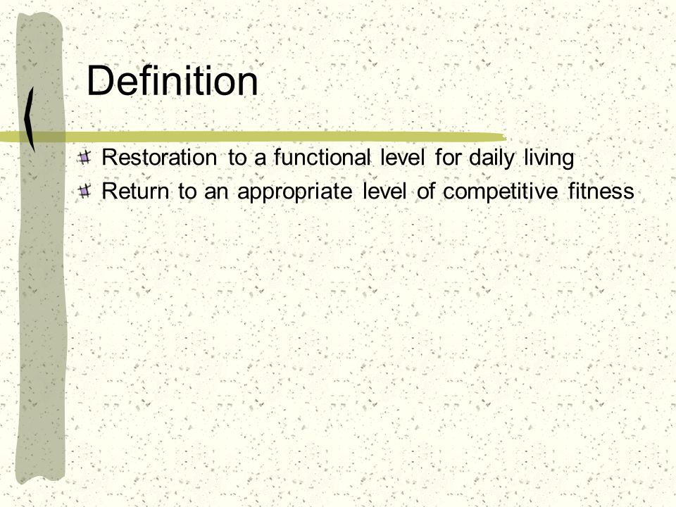Definition Restoration to a functional level for daily living Return to an appropriate level of competitive fitness