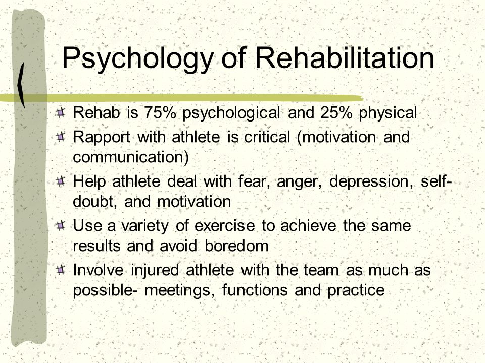 Psychology of Rehabilitation Rehab is 75% psychological and 25% physical Rapport with athlete is critical (motivation and communication) Help athlete