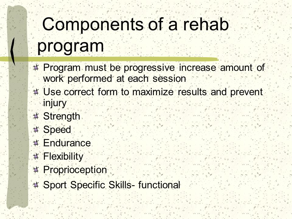 Components of a rehab program Program must be progressive increase amount of work performed at each session Use correct form to maximize results and p