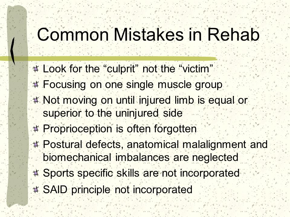 Common Mistakes in Rehab Look for the culprit not the victim Focusing on one single muscle group Not moving on until injured limb is equal or superior