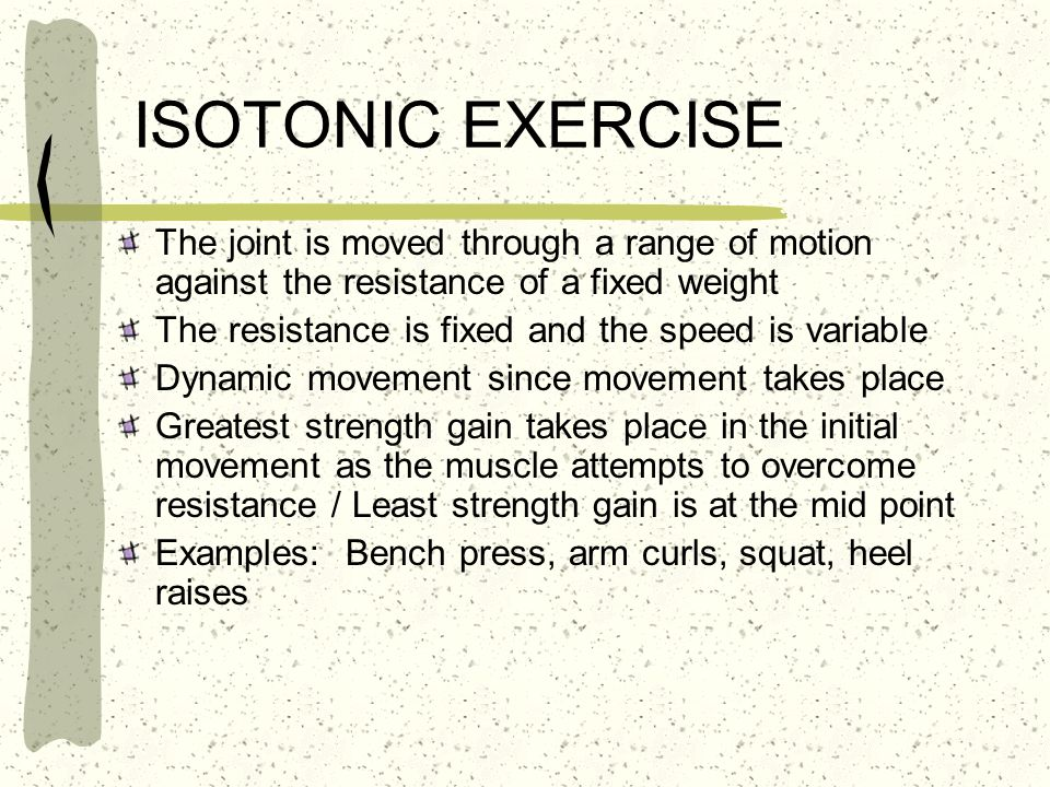 ISOTONIC EXERCISE The joint is moved through a range of motion against the resistance of a fixed weight The resistance is fixed and the speed is varia