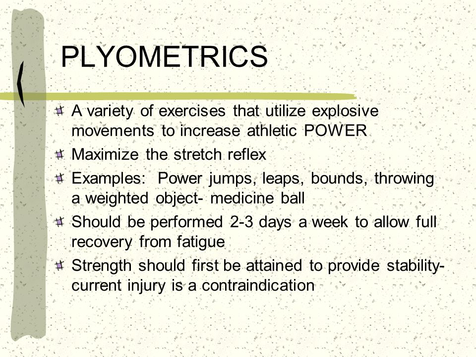 PLYOMETRICS A variety of exercises that utilize explosive movements to increase athletic POWER Maximize the stretch reflex Examples: Power jumps, leap