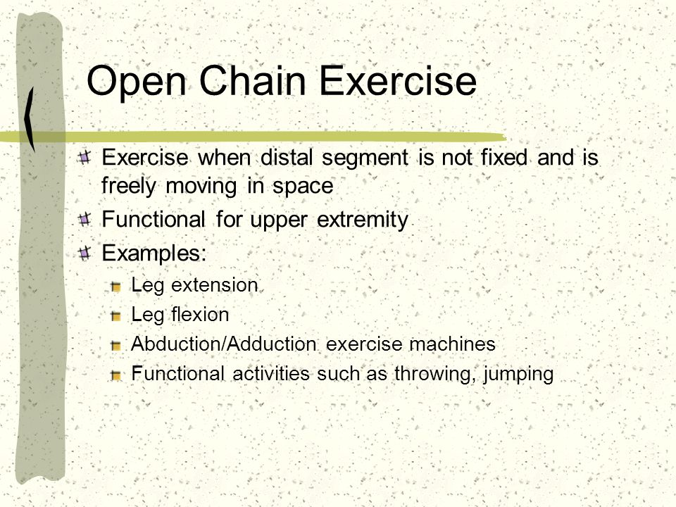 Open Chain Exercise Exercise when distal segment is not fixed and is freely moving in space Functional for upper extremity Examples: Leg extension Leg