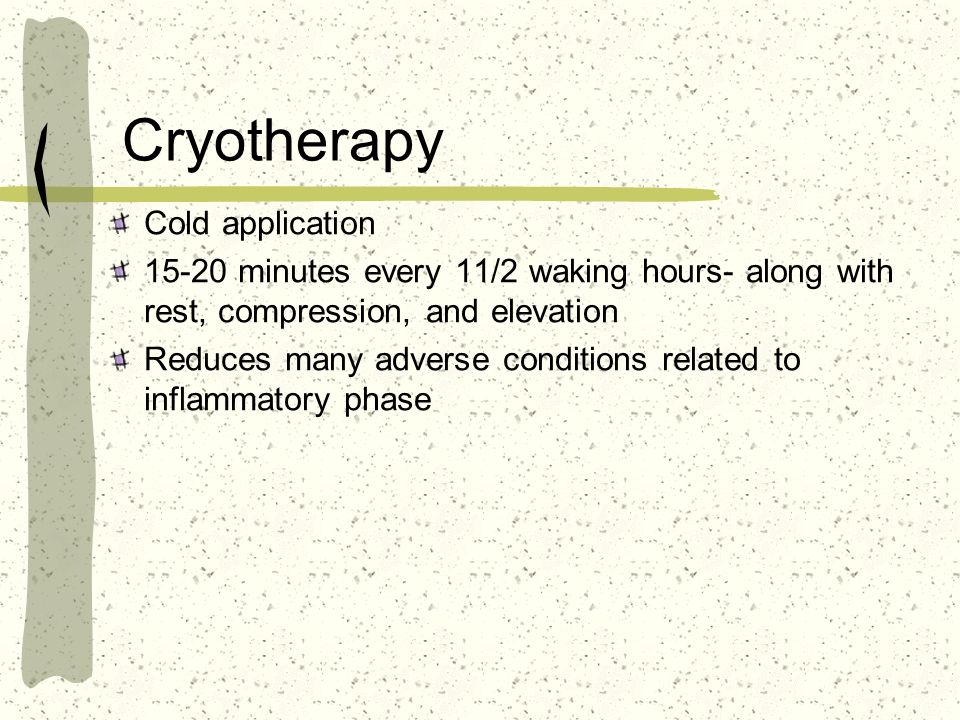Cryotherapy Cold application 15-20 minutes every 11/2 waking hours- along with rest, compression, and elevation Reduces many adverse conditions relate