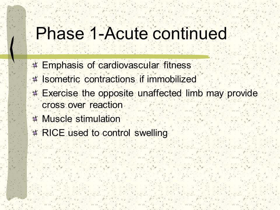 Phase 1-Acute continued Emphasis of cardiovascular fitness Isometric contractions if immobilized Exercise the opposite unaffected limb may provide cro