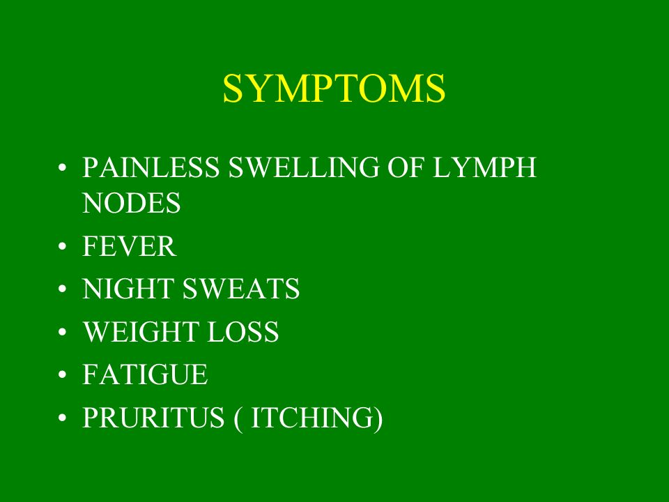 SYMPTOMS PAINLESS SWELLING OF LYMPH NODES FEVER NIGHT SWEATS WEIGHT LOSS FATIGUE PRURITUS ( ITCHING)