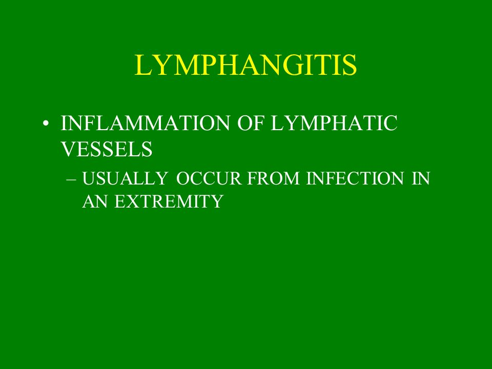 LYMPHANGITIS INFLAMMATION OF LYMPHATIC VESSELS –USUALLY OCCUR FROM INFECTION IN AN EXTREMITY