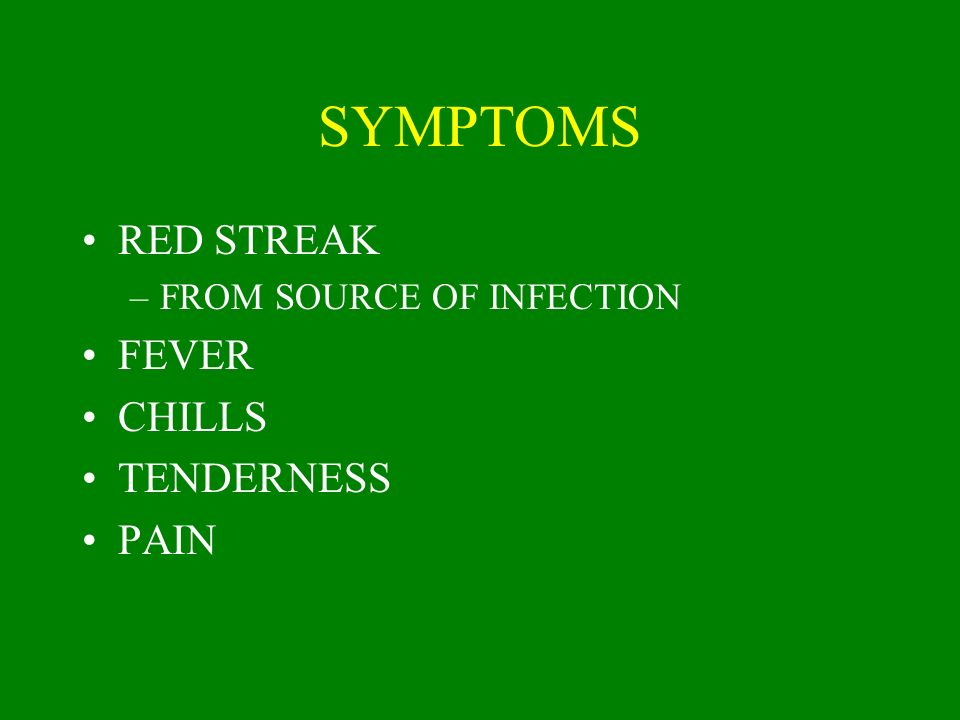 SYMPTOMS RED STREAK –FROM SOURCE OF INFECTION FEVER CHILLS TENDERNESS PAIN