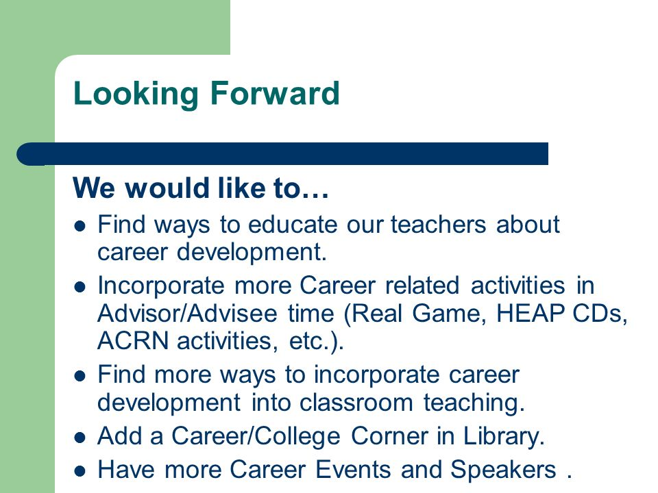 Looking Forward We would like to… Find ways to educate our teachers about career development.