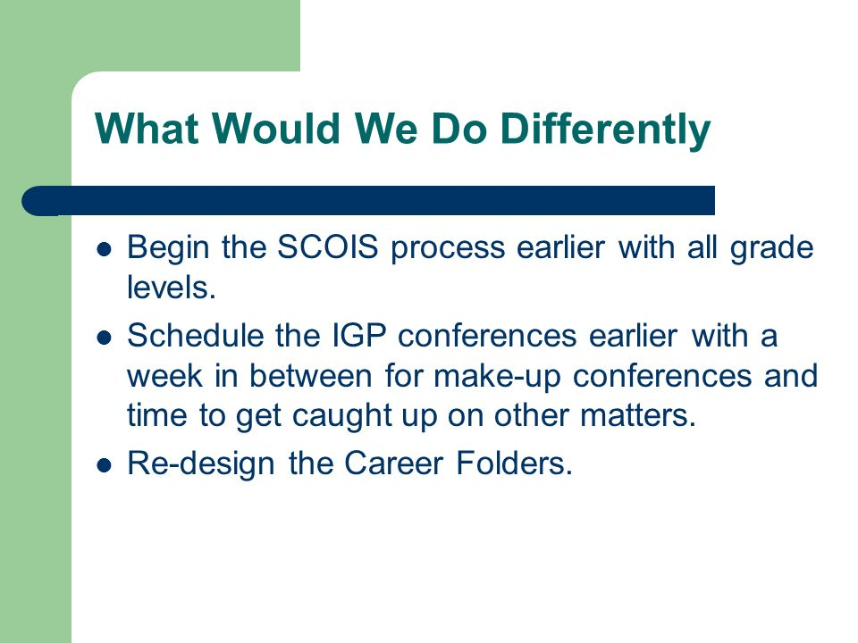 What Would We Do Differently Begin the SCOIS process earlier with all grade levels.