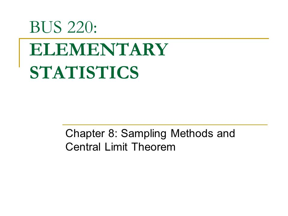 BUS 220: ELEMENTARY STATISTICS Chapter 8: Sampling Methods and Central Limit Theorem