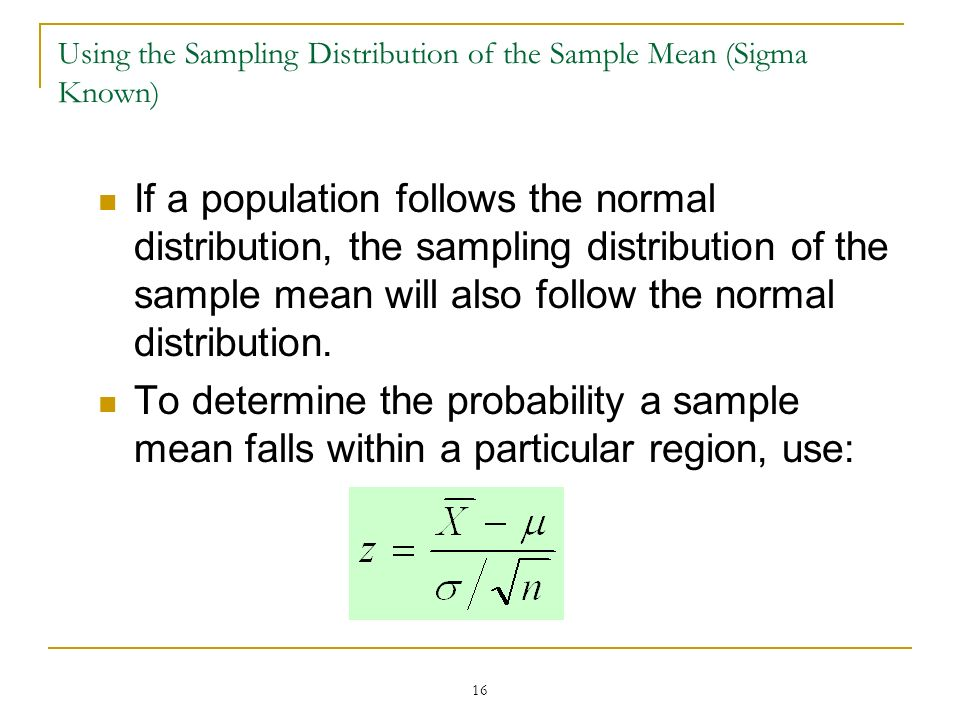 16 Using the Sampling Distribution of the Sample Mean (Sigma Known) If a population follows the normal distribution, the sampling distribution of the