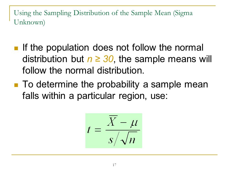 17 If the population does not follow the normal distribution but n 30, the sample means will follow the normal distribution. To determine the probabil