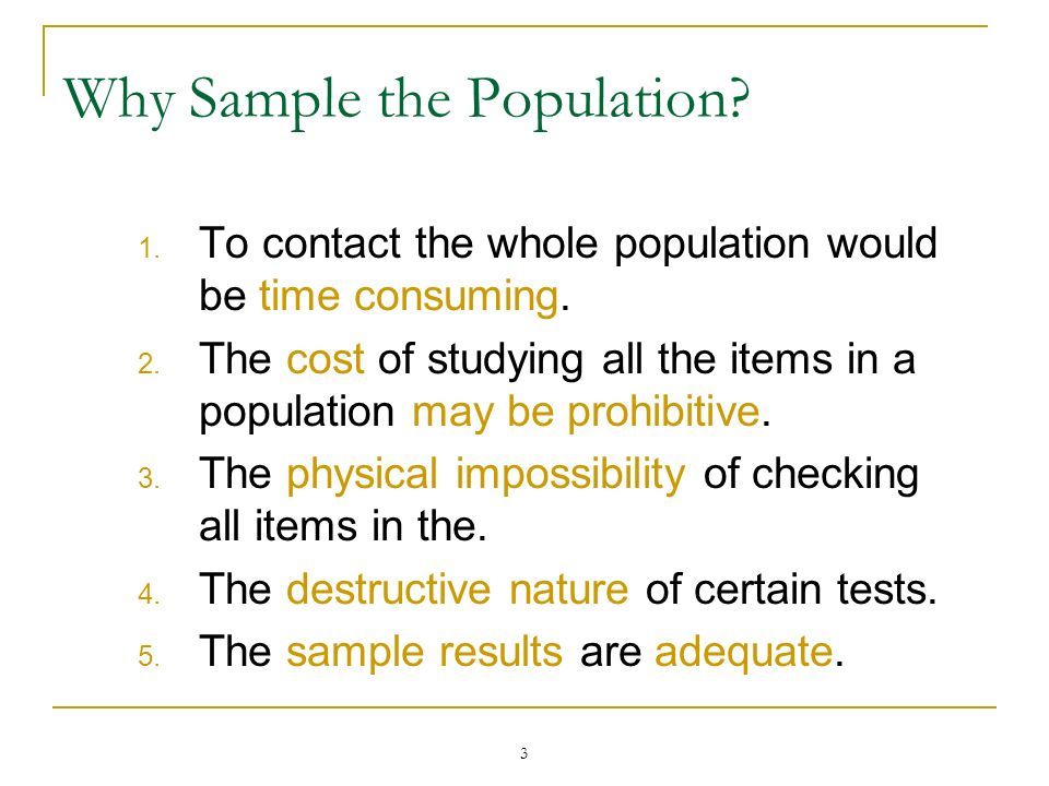 3 Why Sample the Population? 1. To contact the whole population would be time consuming. 2. The cost of studying all the items in a population may be