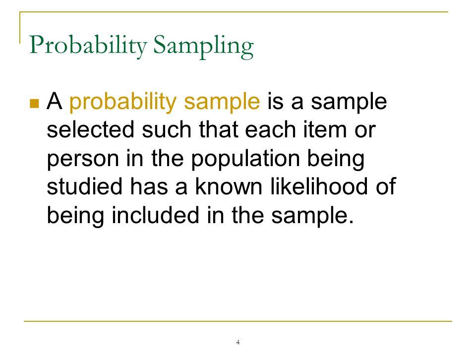 4 Probability Sampling A probability sample is a sample selected such that each item or person in the population being studied has a known likelihood